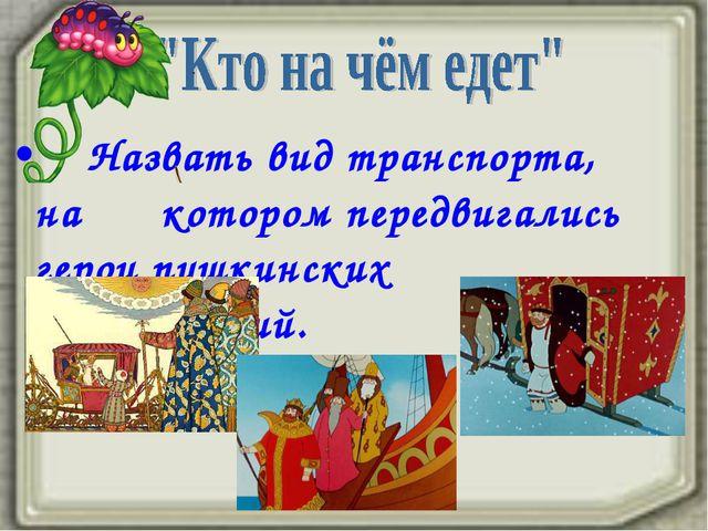 Назвать вид транспорта, на котором передвигались герои пушкинских произведен...