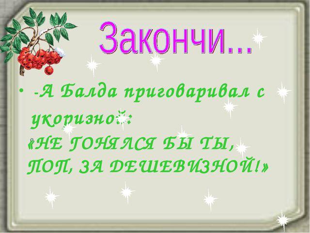 -А Балда приговаривал с укоризной: «НЕ ГОНЯЛСЯ БЫ ТЫ, ПОП, ЗА ДЕШЕВИЗНОЙ!»