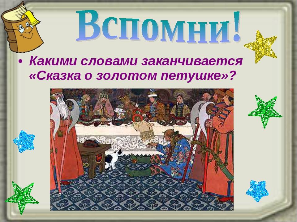 Какими словами заканчивается «Сказка о золотом петушке»?