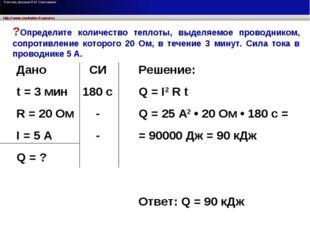 Дано t = 3 мин R = 20 Ом I = 5 A Q = ? СИ 180 с - - Решение: Q = I2 R t Q = 2