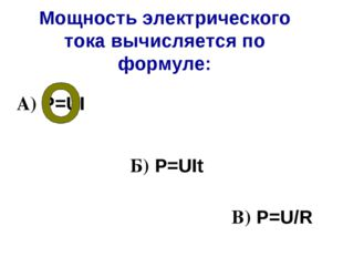 Мощность электрического тока вычисляется по формуле: А) Р=UI Б) Р=UIt В) Р=U/R