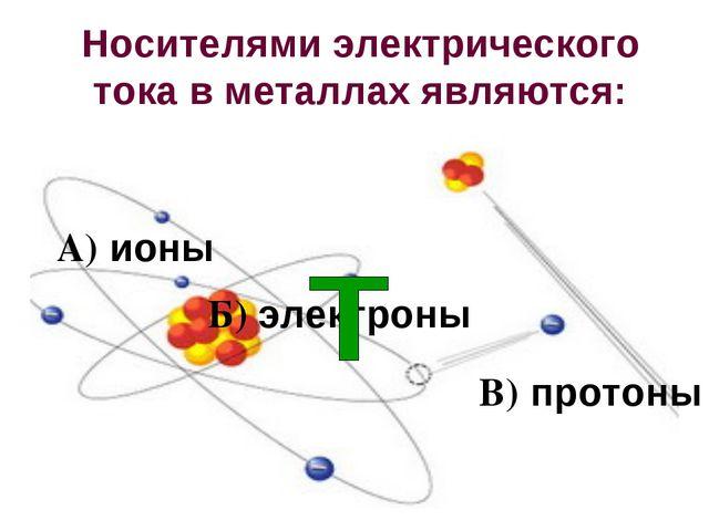 Носителями электрического тока в металлах являются: А) ионы Б) электроны В) п...