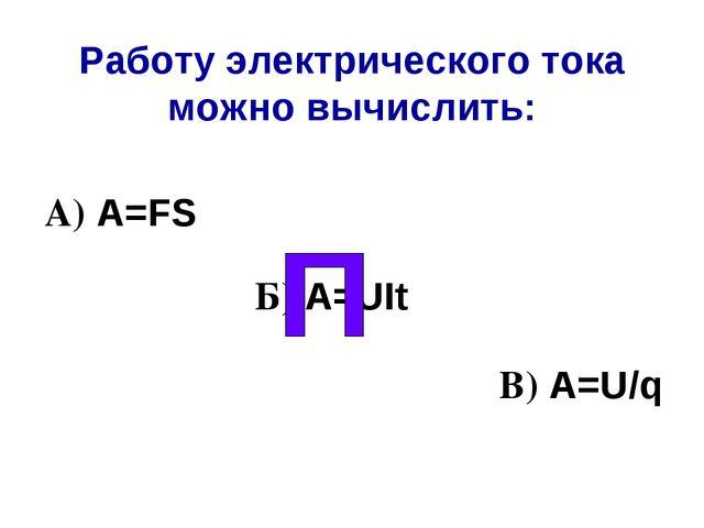 Работу электрического тока можно вычислить: А) А=FS Б) A=UIt В) A=U/q