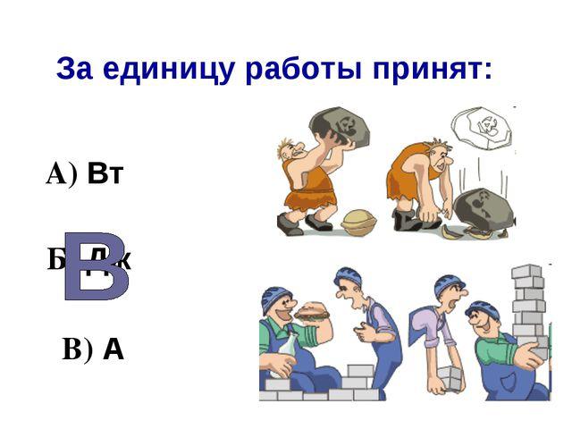 За единицу работы принят: А) Вт Б) Дж В) А