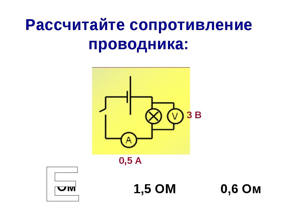 Рассчитайте сопротивление проводника: 6 Ом 1,5 ОМ 0,6 Ом 3 В 0,5 А