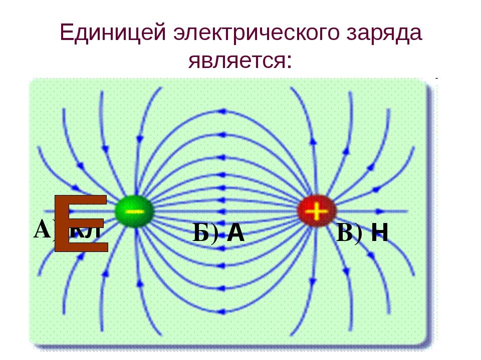 Единицей электрического заряда является: В) Н А) Кл Б) А