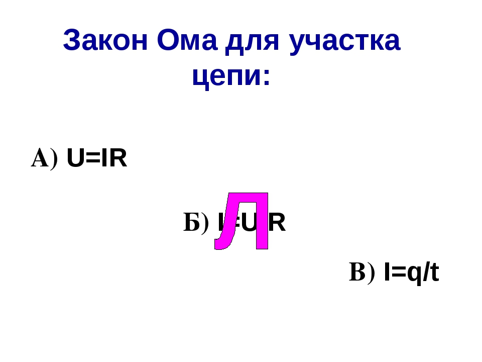Закон Ома для участка цепи: В) I=q/t А) U=IR Б) I=U/R