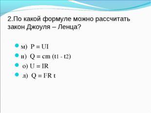 2.По какой формуле можно рассчитать закон Джоуля – Ленца? м) P = UI н) Q = cm