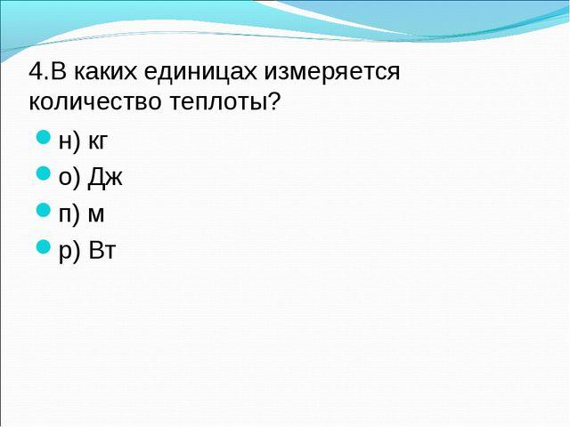 4.В каких единицах измеряется количество теплоты? н) кг о) Дж п) м р) Вт