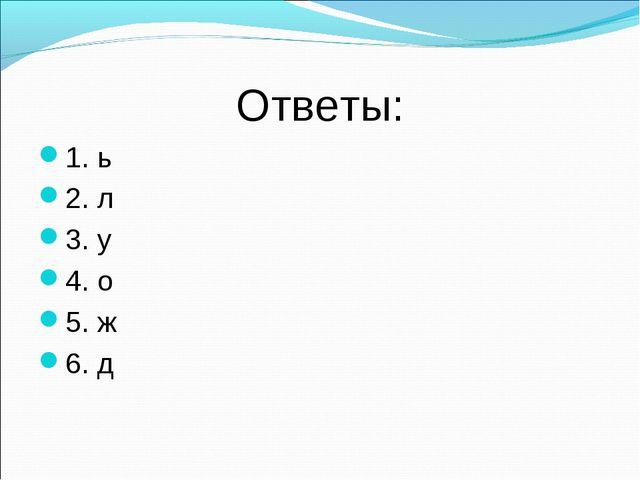 Ответы: 1. ь 2. л 3. у 4. о 5. ж 6. д