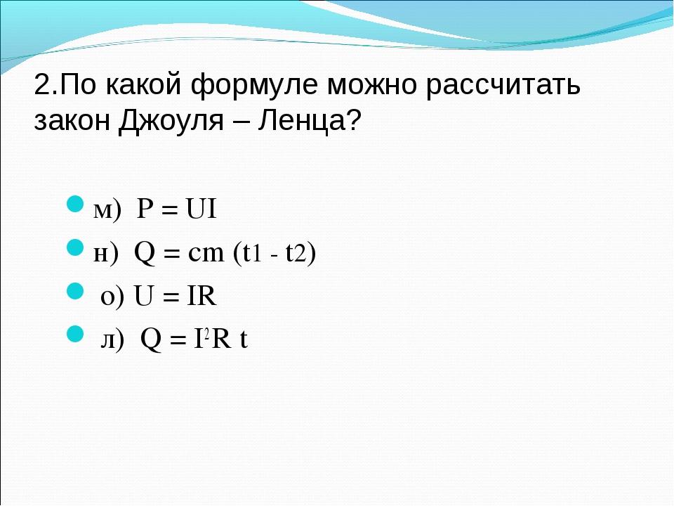 2.По какой формуле можно рассчитать закон Джоуля – Ленца? м) P = UI н) Q = cm...