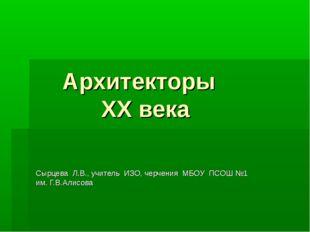 Архитекторы ХХ века Сырцева Л.В., учитель ИЗО, черчения МБОУ ПСОШ №1 им. Г.В