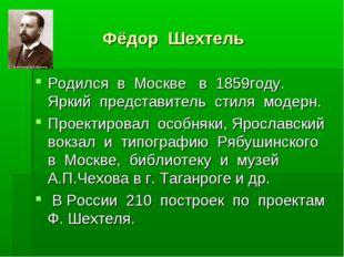 Фёдор Шехтель Родился в Москве в 1859году. Яркий представитель стиля модерн.