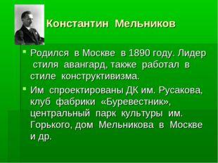Константин Мельников Родился в Москве в 1890 году. Лидер стиля авангард, так