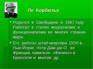 Ле Корбюзье Родился в Швейцарии в 1887 году. Работал в стилях модернизма и ф