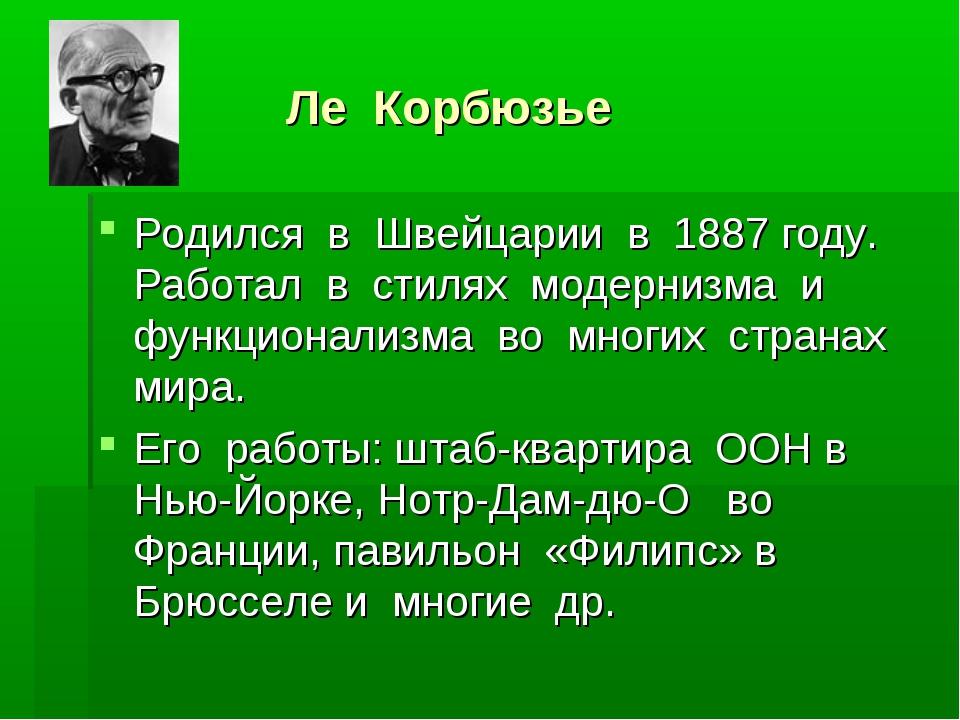 Ле Корбюзье Родился в Швейцарии в 1887 году. Работал в стилях модернизма и ф...