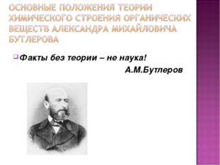 Факты без теории – не наука! А.М.Бутлеров