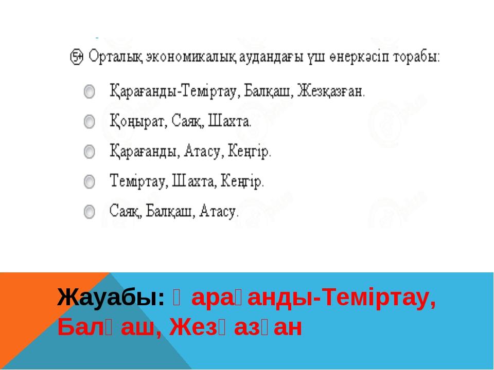 Жауабы: Қарағанды-Теміртау, Балқаш, Жезқазған