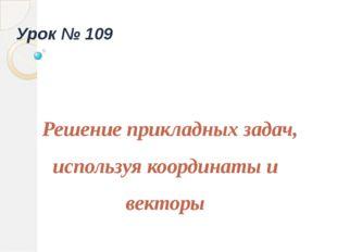 Решение прикладных задач, используя координаты и векторы Урок № 109