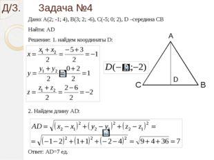 Д/З. Задача №4 Дано: A(2; -1; 4), B(3; 2; -6), C(-5; 0; 2), D –середина СВ На