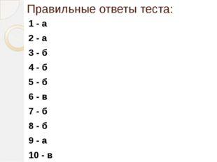Правильные ответы теста: 1 - а 2 - а 3 - б 4 - б 5 - б 6 - в 7 - б 8 - б 9 -