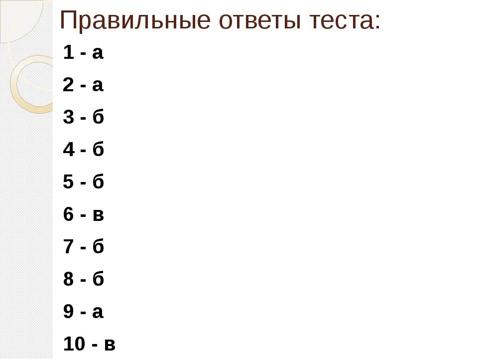 Правильные ответы теста: 1 - а 2 - а 3 - б 4 - б 5 - б 6 - в 7 - б 8 - б 9 -...