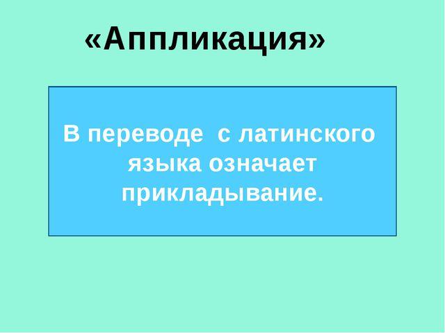 «Аппликация» В переводе с латинского языка означает прикладывание.