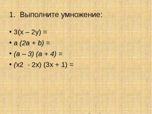 1. Выполните умножение: 3(х – 2у) = a (2а + b) = (a – 3) (a + 4) = (х2 - 2x)