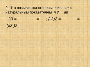 2. Что называется степенью числа а с натуральным показателем n ? аn 23 = = ;
