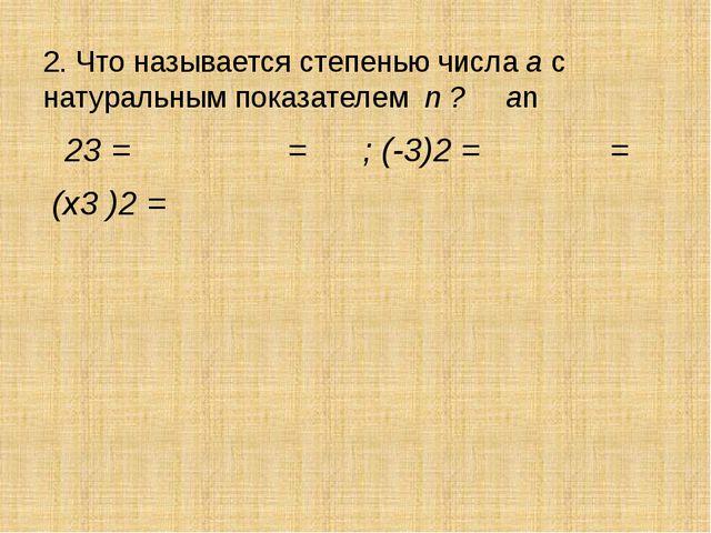 2. Что называется степенью числа а с натуральным показателем n ? аn 23 = = ;...