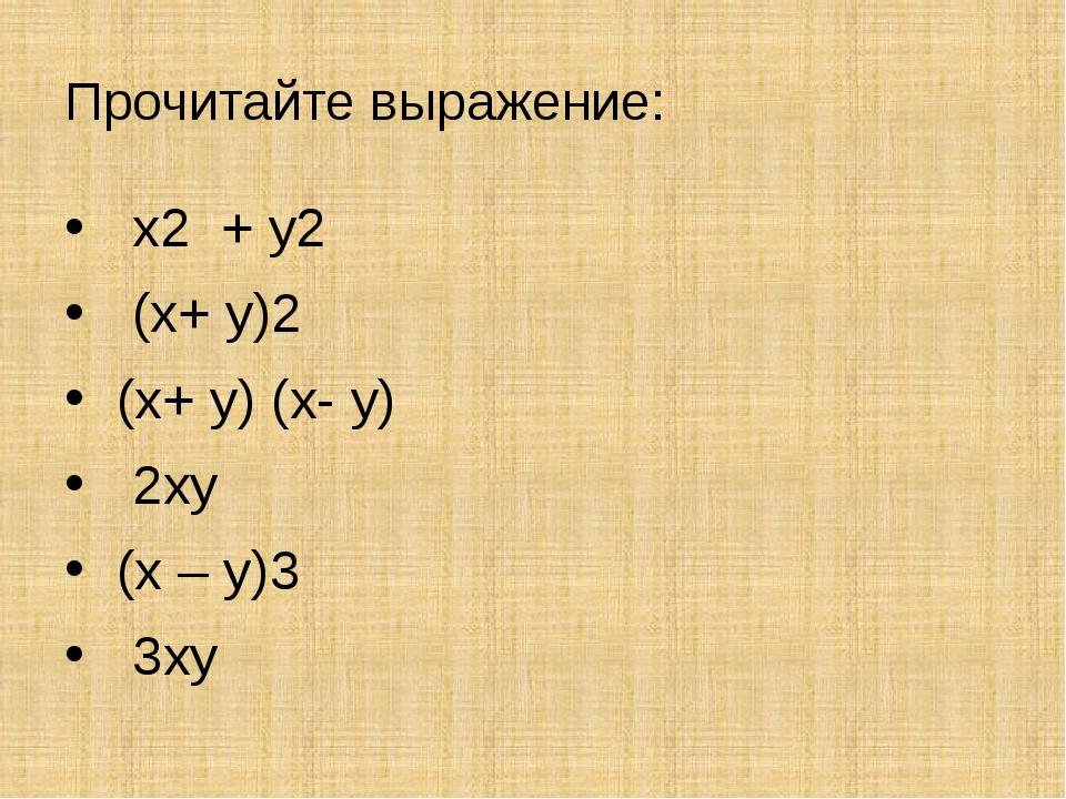 Прочитайте выражение: х2 + у2 (х+ у)2 (х+ у) (х- у) 2ху (х – у)3 3ху