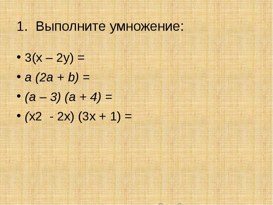 1. Выполните умножение: 3(х – 2у) = a (2а + b) = (a – 3) (a + 4) = (х2 - 2x)...