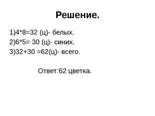 Решение. 1)4*8=32 (ц)- белых. 2)6*5= 30 (ц)- синих. 3)32+30 =62(ц)- всего. От