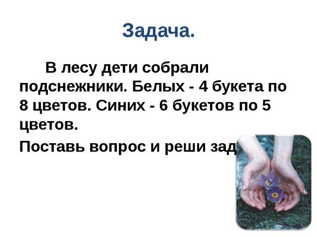 Задача. В лесу дети собрали подснежники. Белых - 4 букета по 8 цветов. Синих...