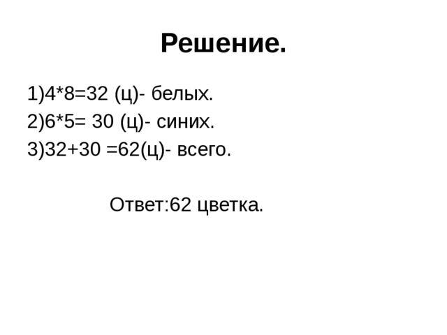 Решение. 1)4*8=32 (ц)- белых. 2)6*5= 30 (ц)- синих. 3)32+30 =62(ц)- всего. От...