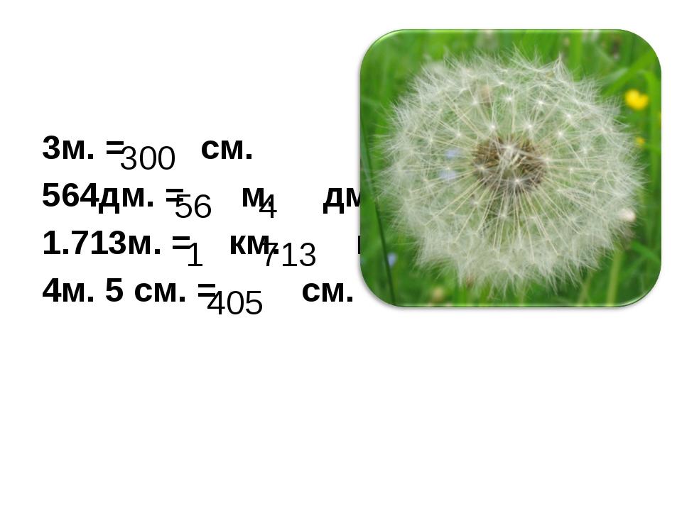 3м. = см. 564дм. = м. дм. 1.713м. = км. м. 4м. 5 см. = см. 300 56 4 1 713 405