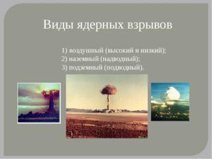 Виды ядерных взрывов 1) воздушный (высокий и низкий); 2) наземный (надводный)