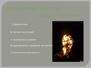 Поражающие факторы ядерного взрыва 1) ударная волна 2) световое излучение 4)