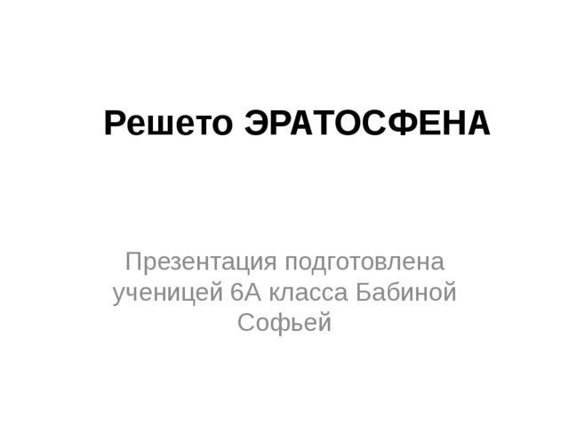 Решето ЭРАТОСФЕНА Презентация подготовлена ученицей 6А класса Бабиной Софьей