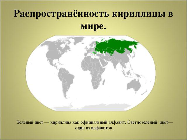 Распространённость кириллицы в мире. Зелёный цвет— кириллица как официальный...