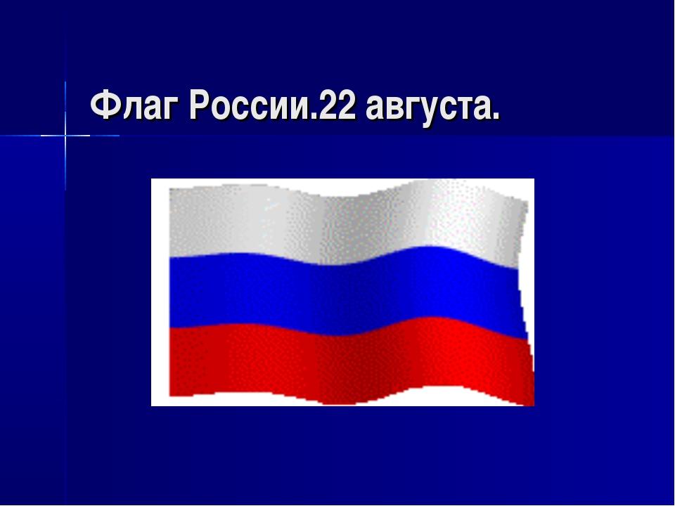 Флаг России.22 августа.