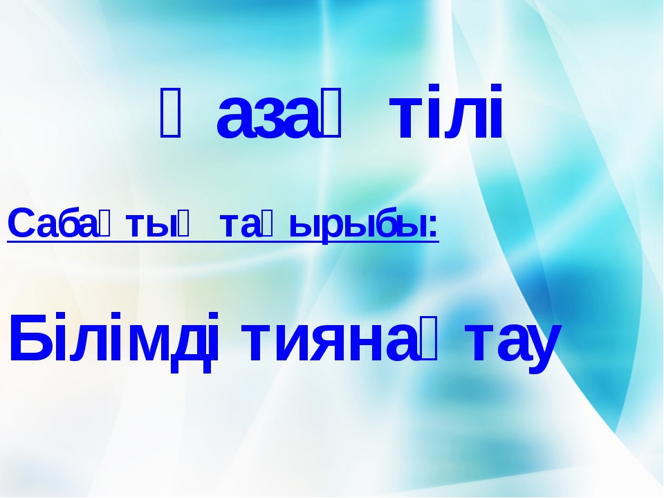 Қазақ тілі Сабақтың тақырыбы: Білімді тиянақтау