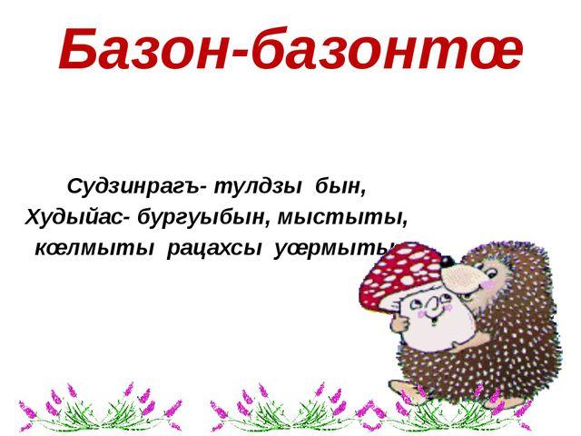 Базон-базонтœ Судзинрагъ- тулдзы бын, Худыйас- бургуыбын, мыстыты, кœлмыты ра...