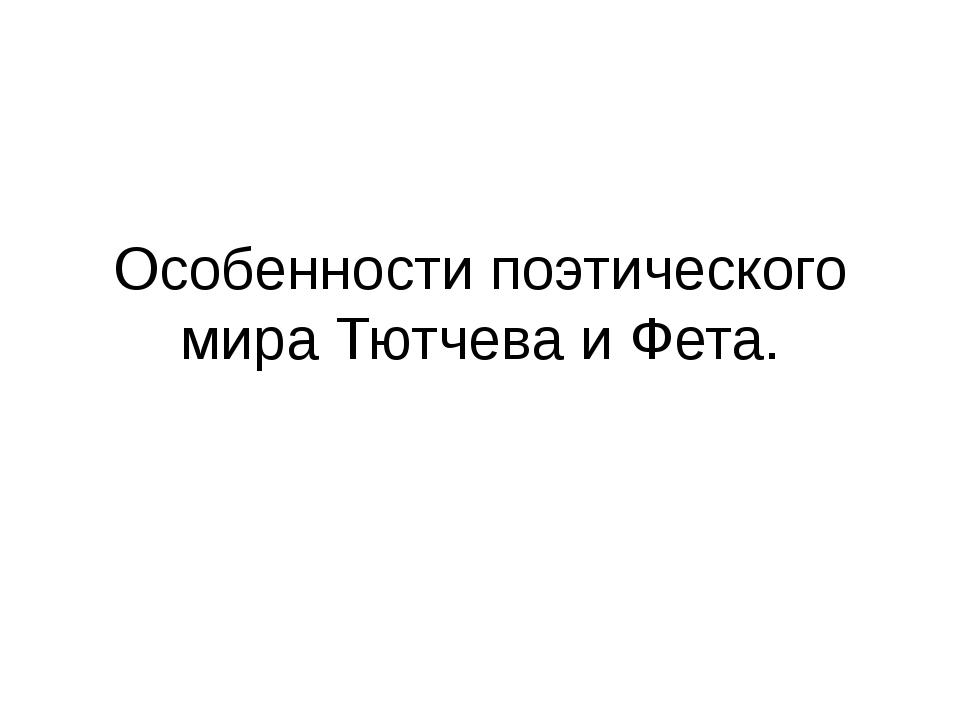 Особенности поэтического мира Тютчева и Фета.
