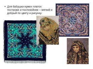 Для бабушки нужен платок построже и поспокойнее – мягкий и добрый по цвету и