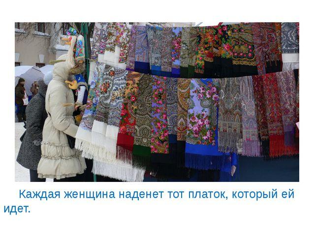 Каждая женщина наденет тот платок, который ей идет.