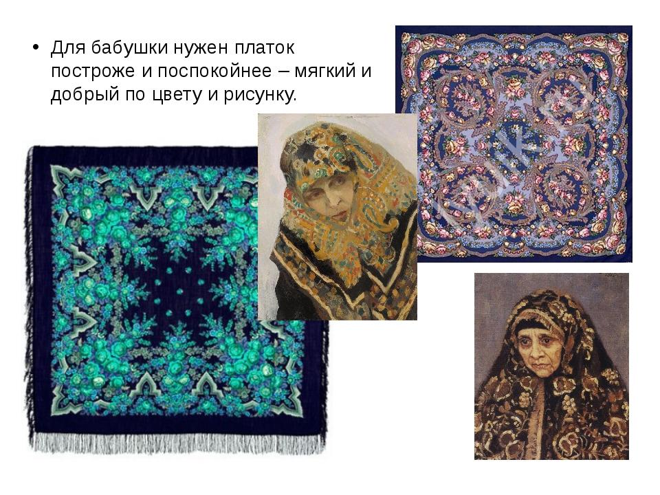 Для бабушки нужен платок построже и поспокойнее – мягкий и добрый по цвету и...