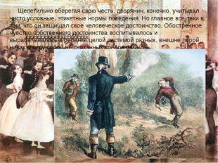 Щепетильно оберегая свою честь, дворянин, конечно, учитывал чисто условные,