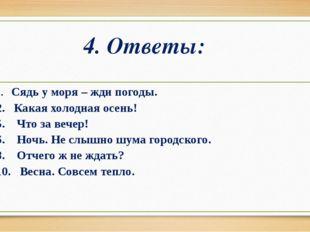 4. Ответы: 1. Сядь у моря – жди погоды. 2. Какая холодная осень! 5. Что за ве