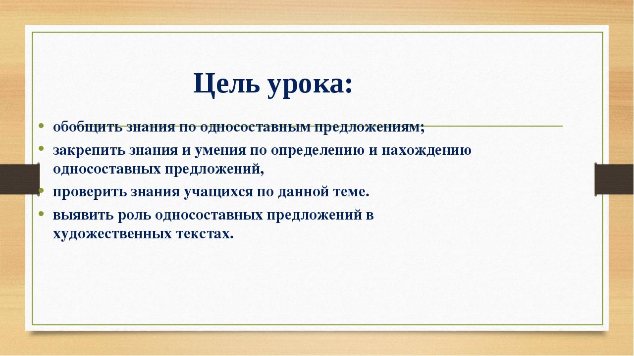 Цель урока: обобщить знания по односоставным предложениям; закрепить знания и...